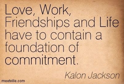 Love, Work, Friendships And Life Have To Contain A Foundation Of Commitment. - Kalon Jackson