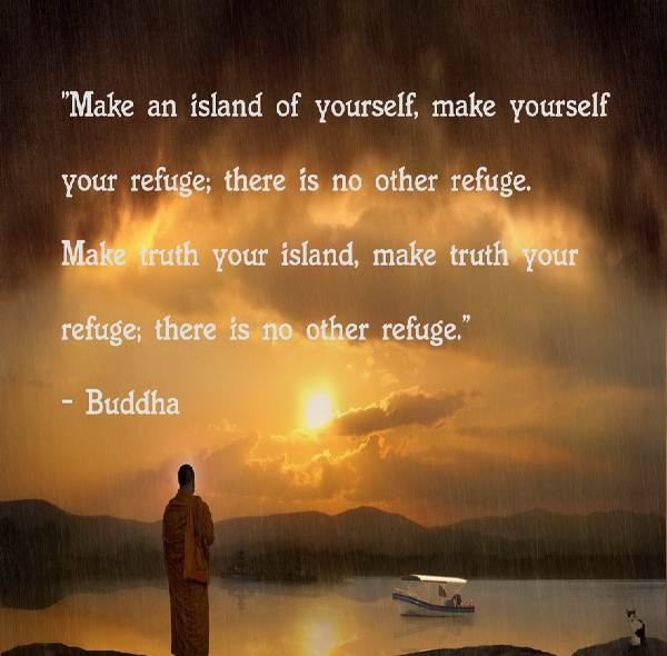 """"""" Make An Island Of Yourself, Make Yourself You Refuge, There Is No Other Refuge, Make Truth Your Island, Make Truth Your Refuge, There Is No Other Refuge """" - Buddha"""