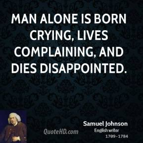 Man Alone Is Born Crying, Lives Complaining, And Dies Disappointed. - Samuel Johnson