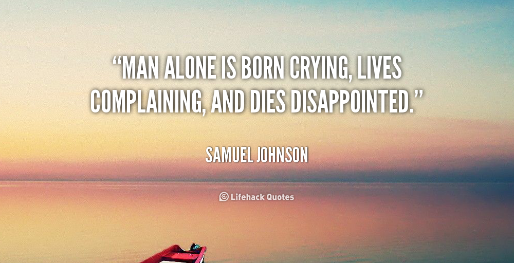 """"""" Man Alone Is Born Crying, Lives Complaining, And Dies Disappointed. """" - Samuel Johnson"""