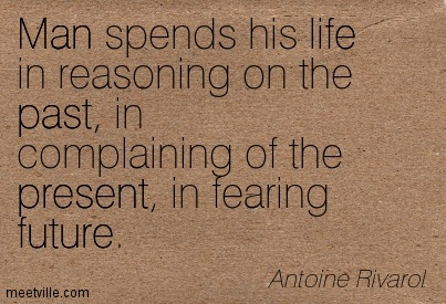 Man Spends His Life In Reasoning On The Past, In Complaining Of The Present, In Fearing Future. - Antoine Rivarol
