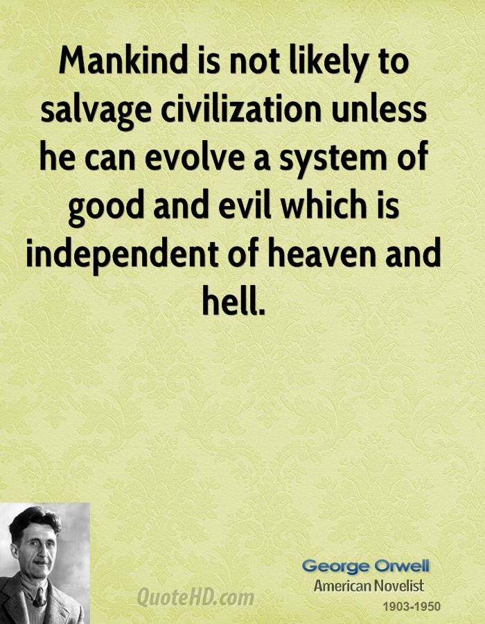 Mankind Is Not Likely To Salvage Civilization Unless He Can Evolve A System Of Good And Evil Which Is Independent Of Heaven And Hell. - George Orwell