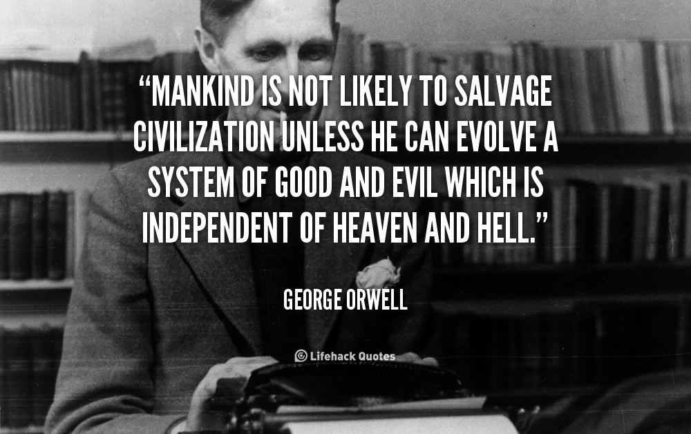 """ Mankind Is Not Likely To Salvage Civilization Unless He Can Evolve A System Of Good And Evil Which Is Independent Of Heaven And Hell "" - George Orwell"