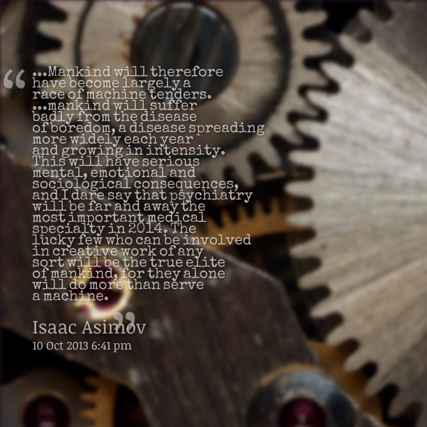 Mankind Will Therefore Have Become Largely A Race Of Machine Tenders, Mankind Will Suffer Badly From The Disease Of Boredom… - Isaac Asimov