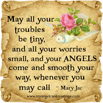 May All Your Troubles Be Tiny, And All Your Worries Small, And Your Angels Come And Smooth Your Way, Whenever You May Call -  Mary Jac