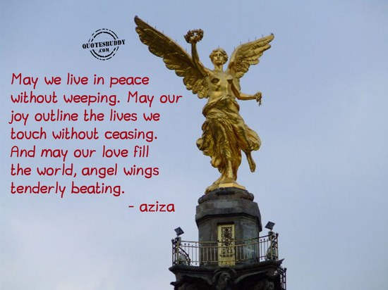 May We Live In Peace Without Weeping. May Our Joy Outline The Lives We Touch Without Ceasing. And May Our Love Fill The World, Angel Wings Tenderly Beating. - Aziza
