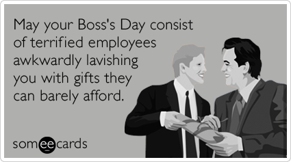 May Your Boss's Day Consist Of Terrified Employees Awkwardly Lavishing You With Gifts They Can Barely Afford.