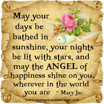 May Your Days Be Bathed In Sunshine, Your Nights Be Lit With Stars, And May The Angel Of Happiness Shine On You, Wherever In The World You Are - Mary Jac
