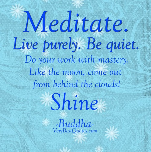 """ Meditate , Live Purely. Be Quiet. Do Your Work With Mastery. Like The Moon, Come Out From Behind The Clouds! Shine "" - Buddha"