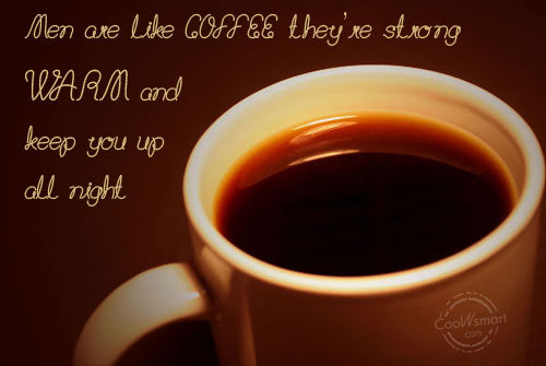 Men Are Like Coffee They're Strong Warm And Keep You Up All Night.
