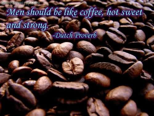 Men Should Be Like Coffee, Hot Sweet And Strong. - Dutch Proverb