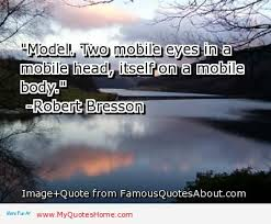 """"""" Model, Two Mobile Eyes In A Mobile Head, Itself On A Mobile Body """" Robert Bresson"""