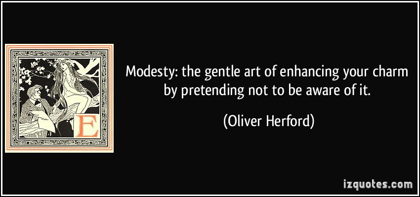 Modesty The Gentle Art Of Enhancing Your Charm By Pretending Not To Be Aware Of It. - Oliver Herford