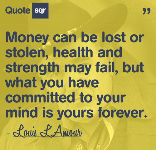 Money Can Be Lost Or Stolen, Health And Strength May Fail, But What You Have Committed To Your Mind Is Yours Forever.