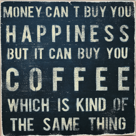 Money can t buy you happiness but it can buy you coffee which is