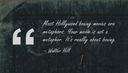 Most Hollywood Boxing Movies Are Metaphors. Your Movie Is Not A Metaphor. It's Really Abut Boxing. - Walter Hill