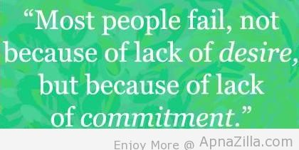 """ Most People Fail, Not Because Of Lack Of Desire, But Because A Lack Of Commitment. """