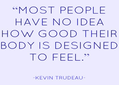 """ Most People Have No Idea How Good Their Body Is Designed To Feel "" - Kevin Trudeau"