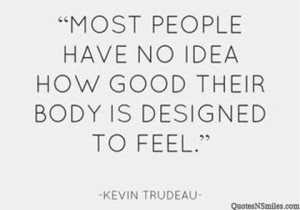 """"""" Most People Have No Idea How Good Their Body Is Designed To Feel """"  - Kevin Trudeau"""