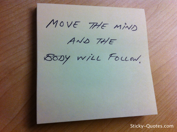 Move The Mind And The Body Will Follow.