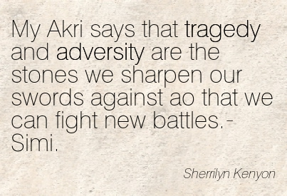 My Akri Says That Tragedy And Adversity Are The Stones We Sharpen Our Swords Against Ao That We Can Fight New Battles.- Simi. - Sherrilyn Kenyon