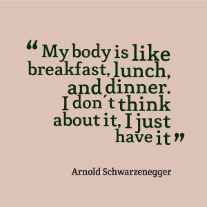 """"""" My Body Is Like Breakfast, Lunch, And Dinner. I Don't Think About It, I Just have It """" - Arnold Schwarzenegger"""