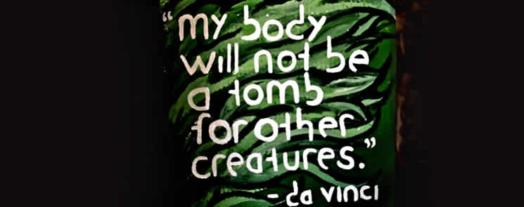 """"""" My Body Will Not Be A Tomb For Other Creatures """"  - Da Vinci"""