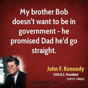 My Brother Bob Doesn't Want To Be In Government- He Promised Dad He'd Go Straight. - John F Kennedy