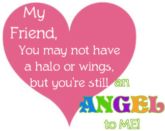 My Friend, You May Not Have A Halo Or Wings, But You're Still An Angel To Me.