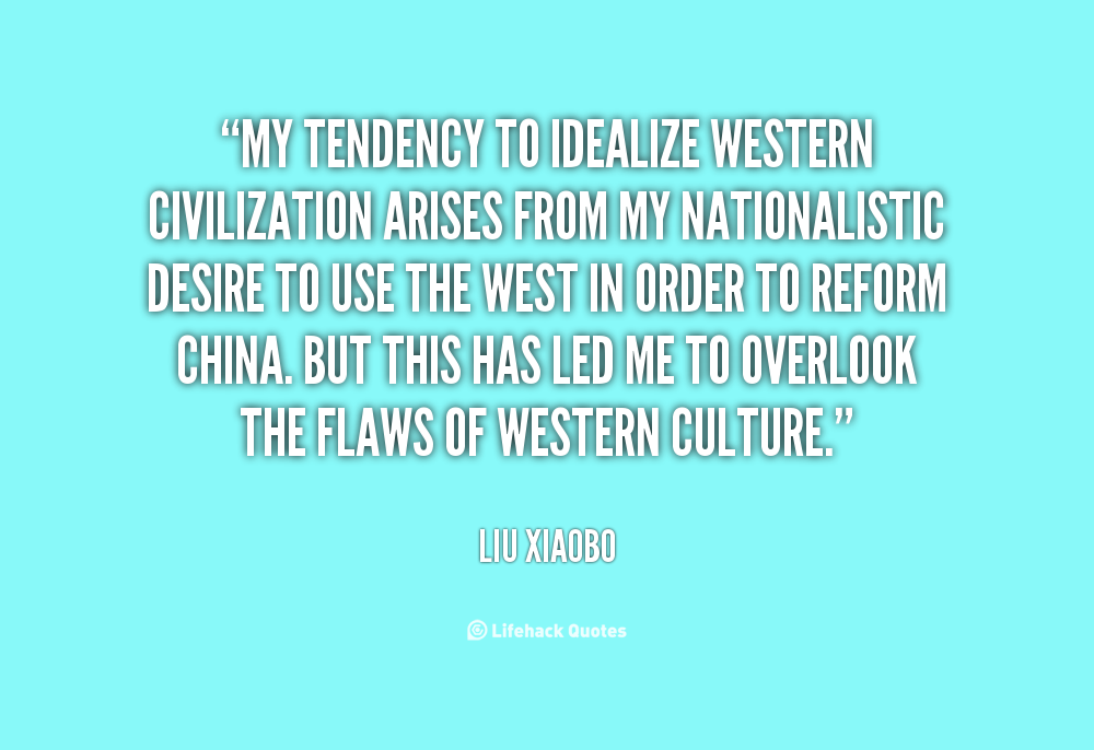 """ My Tendency To Idealize Western Civilization Arises From My Nationalistic Desire To Use The West In Order To Reform China….. -   Liu Xiaobo"