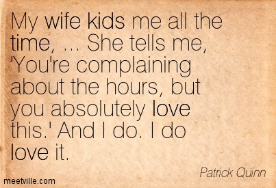 My Wife Kids Me All The Time, She Tells Me, You're Complaining About The Hours, But You Absolutely Love This. 'And I Do. I Do Love It.  - Patrick Quinn