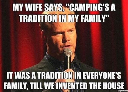 """My Wife Says, """" Camping's A Tradition In My Family """" I Was A Tradition In Everyone's Family, Till We Invented The House."""