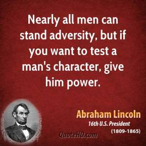 Nearly All Men Can Stand Adversity, But If You Want To Test A Man's Character, Give Him Power - Abraham Lincon