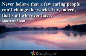 Never Believe That A Few Caring People Can't Change The World. For Indeed  That's All Who Ever Have. -  Margaret Mead