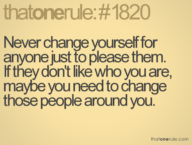 Never Change Yourself For Anyone Just To Please Them. If They Don't Like Who You Are, Maybe You Need To Change Those People Around You.