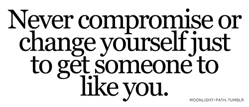 Never Compromise Or Change Yourself Just To Get Someone To Like You.