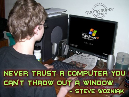 Never Trust A Computer You Can't Throw Out A Window - Steve Wozniak