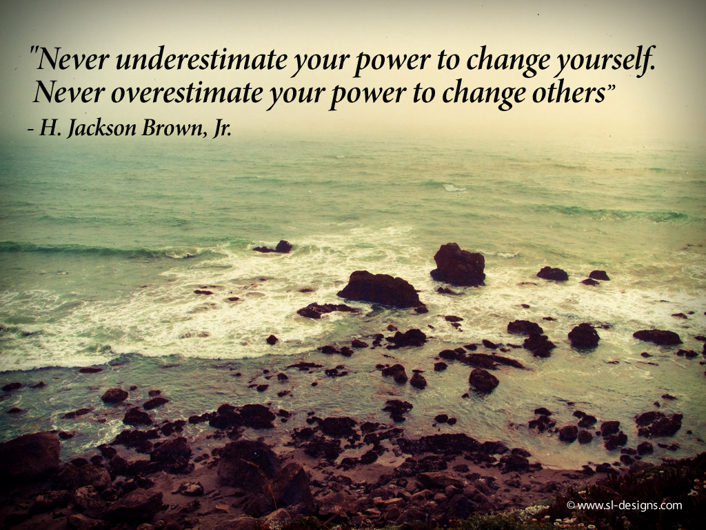 """"""" Never Underestimate Your Power To Change Yourself, Never Overestimate Your Power To Change Others """" - H. Jackson Brown. Jr."""