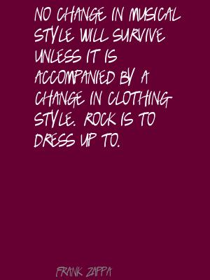 No Change In Musical Style Will Survive Unless It Is Accompanied By A Change In Clothing Style. Rock Is To Dress Up To. - Frank Zappa