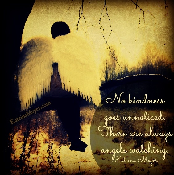Related Quotes. No Kindness Goes Unnoticed. There Are Always Angels  Watching. U2013 Katrina Mayer