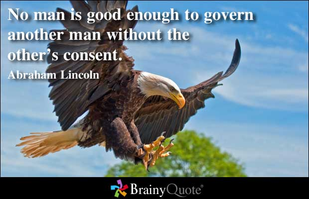 No Man Is Good Enough To Govern Another Man Without The Other's Consent