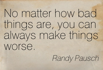 No Matter How Bad Things Are, You Can Always Make Things Worse. - Randy Pausch ~ Adversity Quotes