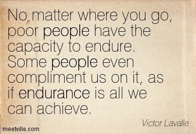 No, Matter Where You Go, Poor People Have The Capacity To Endure. SOme People Even Compliment Us On It, As If Endurance Is All We Can Achieve.