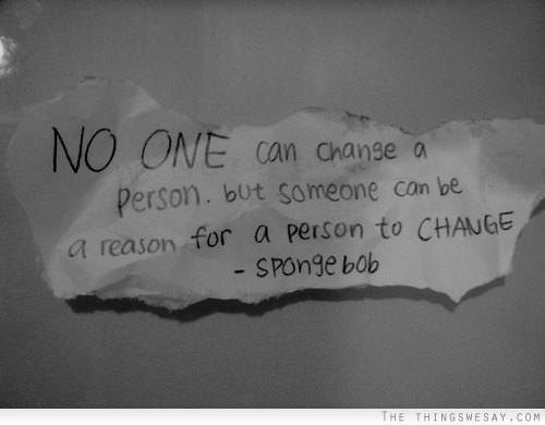 No One Can Change A Person, But Someone Can Be A Reason For A Reason To Change. - Spongebob