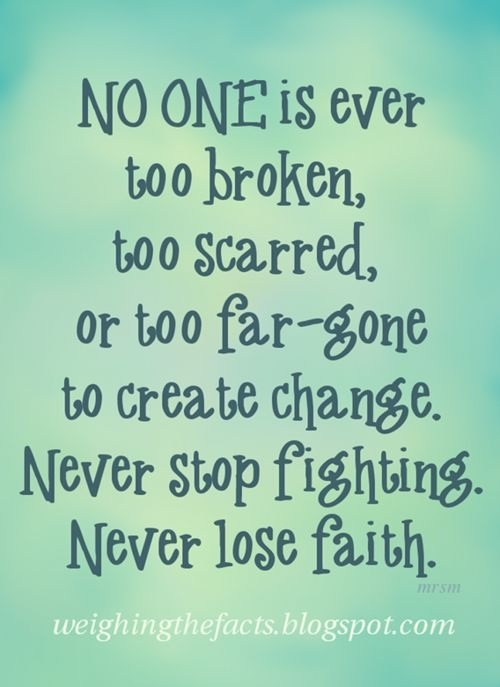 No One Is Ever Too Broken, Too Scarred, Or Too Far-Gone To Create Change. Never Stop Fighting Never Lose Faith.