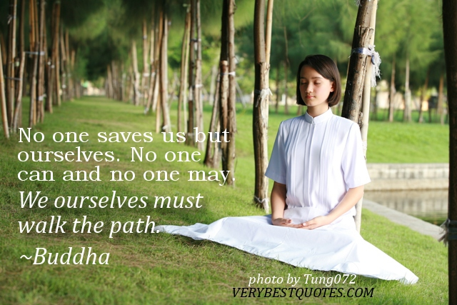 No One Saves As But Ourselves. No One Can And No One May. We Ourselves Must Walk The Path. - Buddha