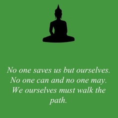 No One Saves Us But Ourselves. No One Can And No One May. We Ourselves Must Walk The Path.  ~ Buddhist Quotes