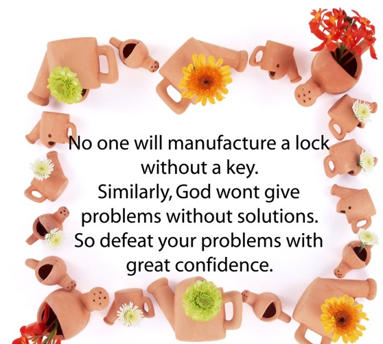 No One Will Manufacture a Lock Without a Key. Similarly, God Wont Give Problems Without Solutions. So Defeat Your Problems With Great Confidence.