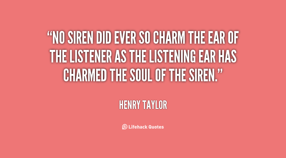 """"""" No Siren Did Ever So Charm The Ear Of The Listener As The Listening Ear Has Charmed The Soul Of The Siren. """" - Henry Taylor"""
