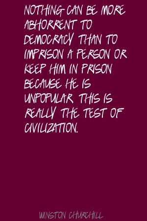 Nothing Can Be More Abhorrent To Democracy Than To Imprison A Person Or Keep Him In Prison Because He Is Unpopular. This Is Really The Test  Of Civilization. - Winston Churchill